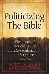 Politicizing the Bible: The Roots of Historical Criticism and the Secularization of Scripture 1300-1700 (Herder & Herder Books) by Scott W. Hahn (2013-08-01)