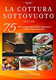 Ricette: La Cottura sottovuoto - Sous Vide - 75 Deliziose ricette della tradizione italiana per la cottura a bassa temperatura