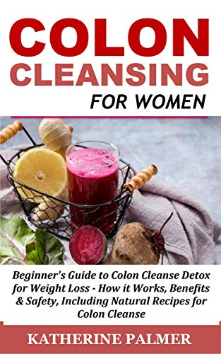 Colon Cleanse Cleanser (Colon Cleansing for Women: Beginner's Guide to Colon Cleanse Detox for Weight Loss - How it Works, Benefits & Safety, Including Natural Recipes for Colon Cleanse (English Edition))