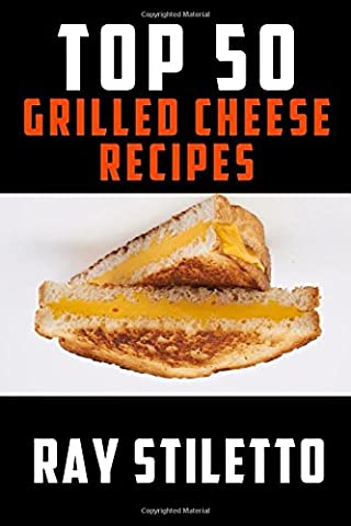 Ray Stiletto's Top 50 Grilled Cheese Recipes (Ray Stiletto