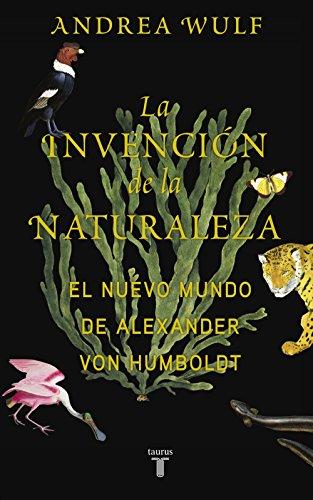 La invención de la naturaleza: El Nuevo Mundo de Alexander von Humboldt por Andrea Wulf