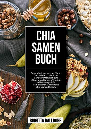 Chia Samen Buch: Gesundheit pur aus der Natur - Gesund und schlank mit der Powernahrung zum Abnehmen für mehr Vitalität und Lebensqualität.  Mit leckeren & gesunden Chia Samen Rezepte