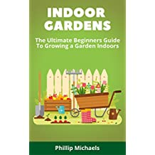 Indoor Gardening: The Ultimate Beginners Guide To Growing A Garden Indoors (English Edition)