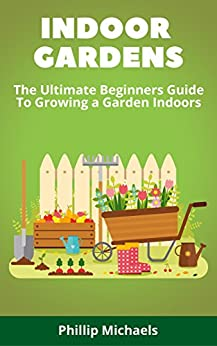 Indoor Gardening: The Ultimate Beginners Guide To Growing A Garden Indoors: Learn To Grow a Garden In Your Home From Setup To Harvest (English Edition) van [Michaels, Phillip]