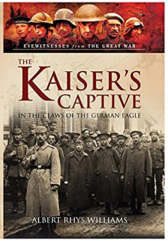 The Kaiser's Captive: In the Claws of the German Eagle (Eyewitnesses from the Great War)