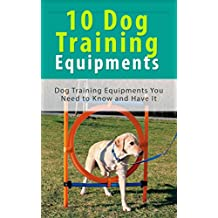 10 Dog Training Equipment's: Dog Training Equipment's You Need to Know and Have It (English Edition)