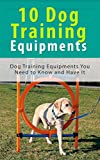 10 Dog Training Equipment's: Dog Training Equipment's You Need to Know and Have It