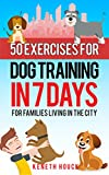 DOG TRAINING: 50 Exercises for Dog Training in 7 Days: for families living in the city (10 minutes or less) (A Dog Training Book)