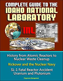 Complete Guide To The Idaho National Laboratory (inl) - History From Atomic Reactors To Nuclear Waste Cleanup, Rickover And The Nuclear Navy, Sl-1 Fatal ... Uranium And Plutonium por U.s. Government