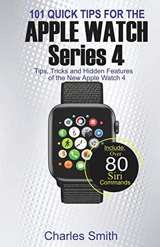 101 Quick Tips for Apple Watch Series 4: Tips, Tricks and Hidden Features of the New Apple Watch 4