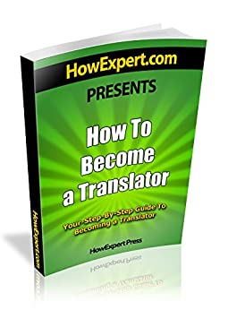 How To Become a Translator - Your Step-By-Step Guide To Becoming a Translator (English Edition) par [HowExpert Press]