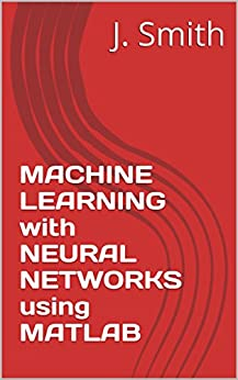 MACHINE LEARNING with NEURAL NETWORKS using MATLAB by [Smith, J.]