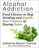 Alcohol Addiction: Food Choices to Stop Drinking and Double Your Chances of Staying Sober: The Stop Drinking Coach. Living Alcohol-Free and Experience ... Self help.Sugar addiction Book 2)