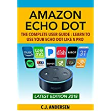Amazon Echo Dot: The Complete User Guide: Learn to Use Your Echo Like A Pro - Includes Alexa Skills, Tips & Tricks 2018 (Alexa & Echo Dot Setup, Tips and Tricks) (English Edition)