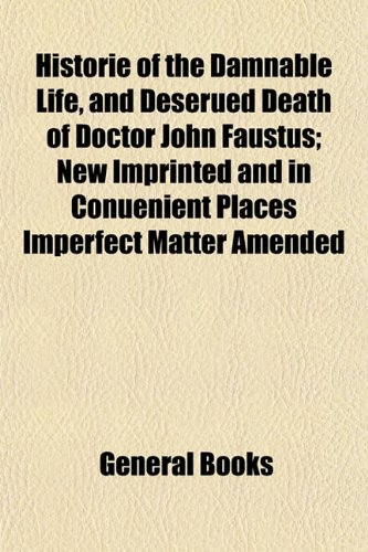 Historie of the Damnable Life, and Deserued Death of Doctor John Faustus; New Imprinted and in Conuenient Places Imperfect Matter Amended