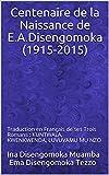 Centenaire de la Naissance de E.A.Disengomoka (1915-2015): Traduction en Français  de ses Trois Romans : KUNTWALA, KWENKWENDA, LUVUVAMU MU NZO (French Edition)