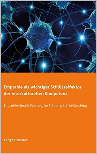 Empathie als wichtiger Schlüsselfaktor der interkulturellen Kompetenz: Empathie-Sensibilisierung im Führungskräfte-Coaching