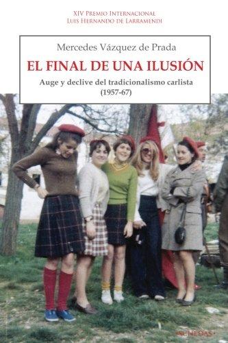 El final de una ilusión: Auge y declive del tradicionalismo carlista (1957-1967) (Coleccin Luis Hernando de Larramendi. Historia del Carlismo, Band 3)
