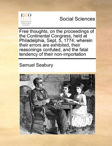 Free thoughts, on the proceedings of the Continental Congress, held at Philadelphia, Sept. 5, 1774: wherein their errors are exhibited, their ... the fatal tendency of their non-importation