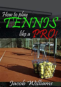 Descargar PDF Tennis: How To Play Tennis Like a Pro!: Secret tips to improve your games, ability and view points (Tennis Tips Book 1)