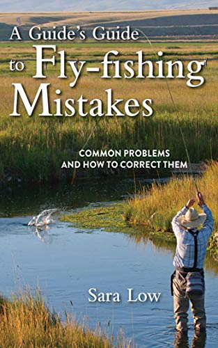 A Guide's Guide to Fly-Fishing Mistakes: Common Problems and How to Correct Them -