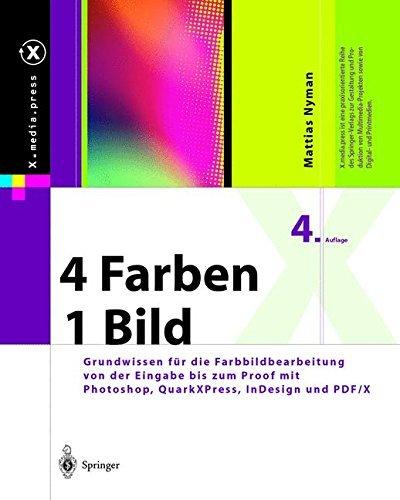 4 Farben - ein Bild: Grundwissen für die Farbbildbearbeitung von der Eingabe bis zum Proof mit Photoshop, QuarkXPress, InDesign und PDF/X (X.media.press)