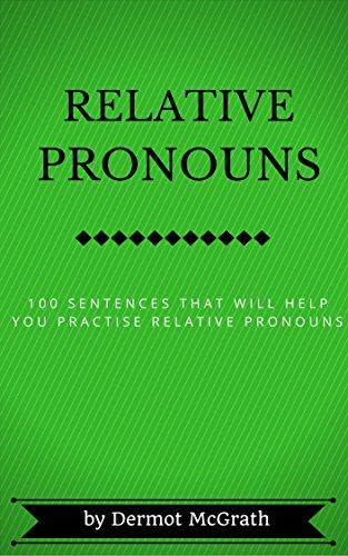 RELATIVE PRONOUNS: 100 SENTENCES THAT WILL HELP YOU PRACTISE RELATIVE PRONOUNS (THE ONE HUNDRED SERIES) por Dermot McGrath