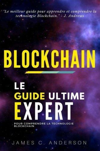 Blockchain: Le Guide Ultime Expert pour Comprendre la Technologie Blockchain par James C. Anderson