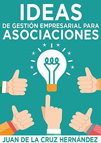 Ideas de Gestión Empresarial para Asociaciones: Cómo gestionar asociaciones con la eficacia y eficiencia de las mejores empresas. por Juan de la Cruz Hernández Pérez