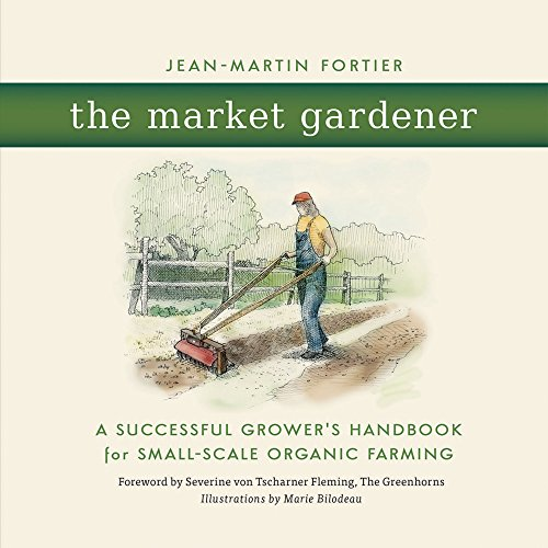 The Market Gardener: A Successful Grower's Handbook for Small-scale Organic Farming par Jean-Martin Fortier, Marie Bilodeau