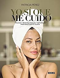 Yo sí que me cuido: Trucos y recetas fáciles y naturales para mantenerte guapa par Patricia Pérez