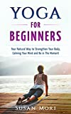 Yoga for Beginners: Your Natural Way to Strengthen Your Body, Calming Your Mind and Be in The Moment (Yoga Poses) (English Edition)