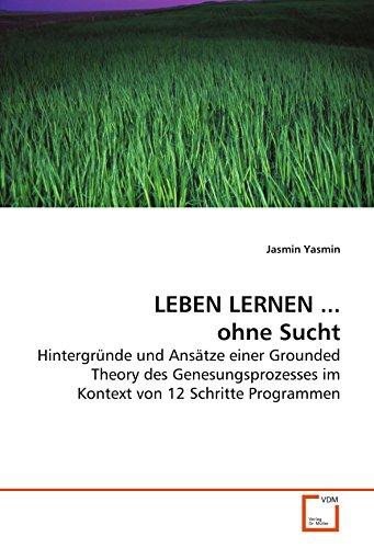 LEBEN LERNEN ... ohne Sucht: Hintergründe und Ansätze einer Grounded Theory des Genesungsprozesses im Kontext von 12 Schritte Programmen