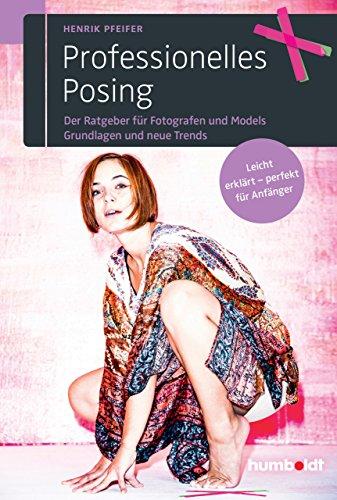 Professionelles Posing: Der Ratgeber für Fotografen und Models. Grundlagen und neue Trends. Leicht erklärt - perfekt für Anfänger.