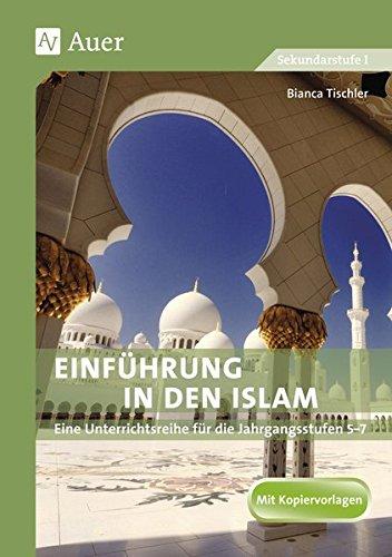 Einführung in den Islam: Eine Unterrichtsreihe für die Klassen 5 - 7. Themensequenzen: Mohammed und der Koran, Kirche und Moschee, die fünf Säulen des Islam