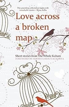 Love across a broken map: Short stories from The Whole Kahani by [ Kahani, The Whole, Menon, C. G. , Caan, Alex , Jindal, Kavita , Yusuf, Farrah , Dash, Mona , Kapur, Radhika , Qureshi, Iman, Kar, Rohan , Lal, Shibani ]