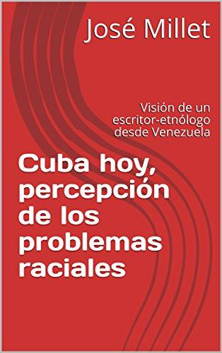 Cuba hoy, percepción de los problemas raciales: Visión de un escritor-etnólogo desde Venezuela (Cuba problemas raciales nº 1) por José Millet