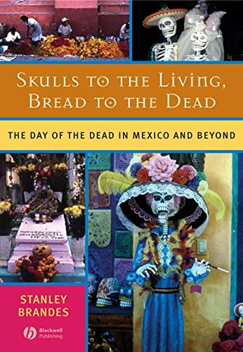 Skulls to the Living, Bread to the Dead: The Day of the Dead in Mexico and Beyond -