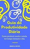 Guia da Produtividade Diária Como produzir muito e ainda ter tempo durante o dia (Portuguese Edition)