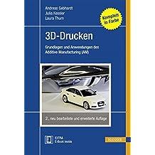 3D-Drucken: Grundlagen und Anwendungen des Additive Manufacturing (AM)