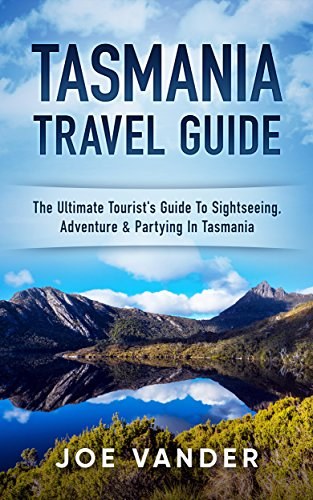 Tasmania Travel Guide: The Ultimate Tourist's Guide To Sightseeing, Adenture & Partying In Tasmania (English Edition)
