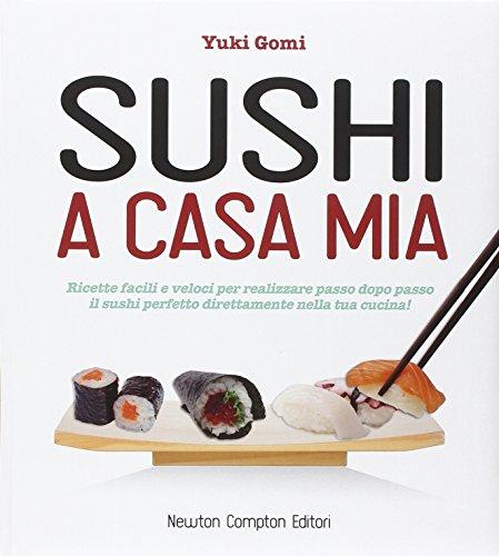 Sushi a casa mia. Ricette facili e veloci per realizzare