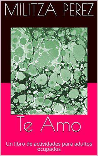 Te Amo: Un libro de actividades para adultos ocupados por Militza Perez