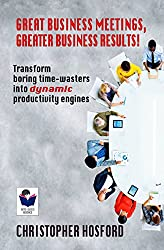 Great Business Meetings, Greater Business Results!: Transform boring time-wasters into dynamic productivity engines. (Bite-Sized Business Books Book 29)