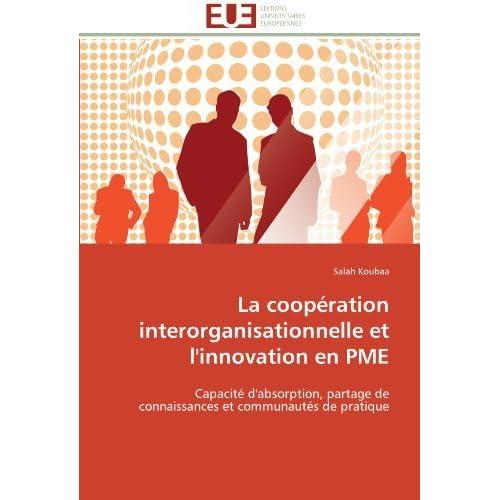 La coop??ration interorganisationnelle et l'innovation en PME: Capacit?? d'absorption, partage de connaissances et communaut??s de pratique by Salah Koubaa (2011-09-28)