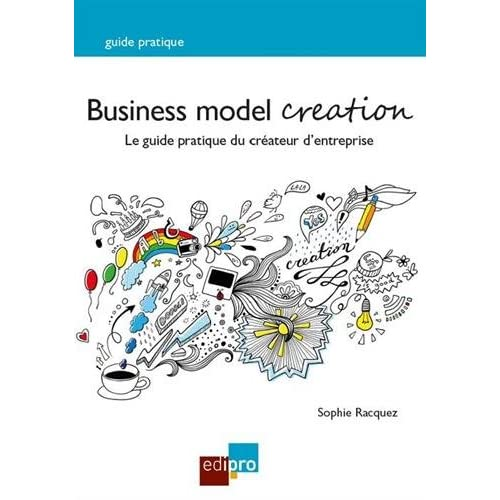Business model creation. Le guide pratique du créateur d'entreprise