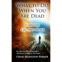 What to Do When You Are Dead: Life After Death, Heaven and the Afterlife: A famous Spiritualist psychic medium explores the life beyond death and ... what Heaven, Hell and the Afterlife are like.