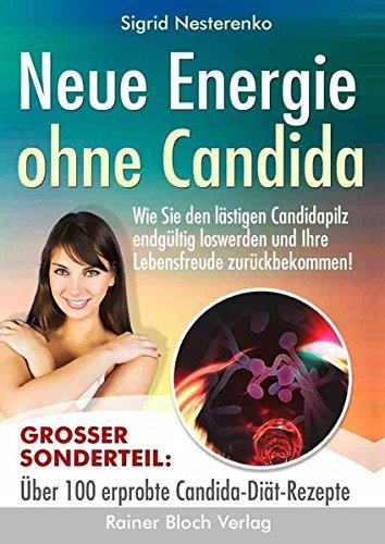 Neue Energie ohne Candida: Wie Sie den lästigen Candidapilz endgültig los werden und Ihre Lebensfreude zurückbekommen -