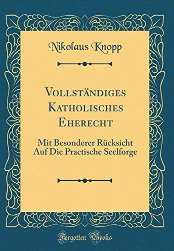 Vollständiges Katholisches Eherecht: Mit Besonderer Rücksicht Auf Die Practische Seelforge (Classic Reprint)