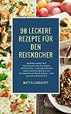 98 leckere Rezepte für den Reiskocher: Sammelband mit insgesamt 98 leckeren Gerichten: Von vegan und vegetarisch bis hin zu schmackhaften Fleisch- und Quinoagerichten (German Edition)